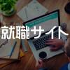 就活生は必見!!就職活動で活躍する就活サイト集